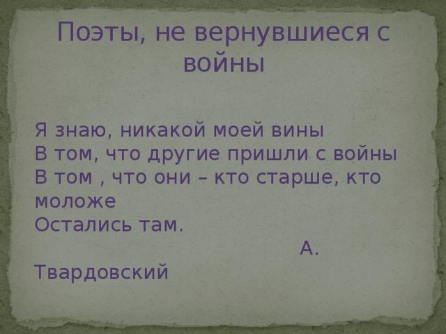Поэты, не вернувшиеся с войны Я знаю, никакой моей вины В том, что другие пришли с войны В том , что они – кто старше, кто моложе Остались там.  А. Твардовский