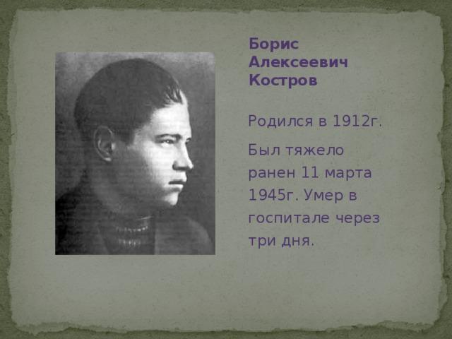 Борис Алексеевич Костров Родился в 1912г. Был тяжело ранен 11 марта 1945г. Умер в госпитале через три дня.