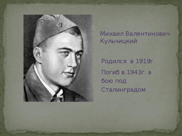 Михаил Валентинович Кульчицкий Родился в 1919г. Погиб в 1943г. в бою под Сталинградом