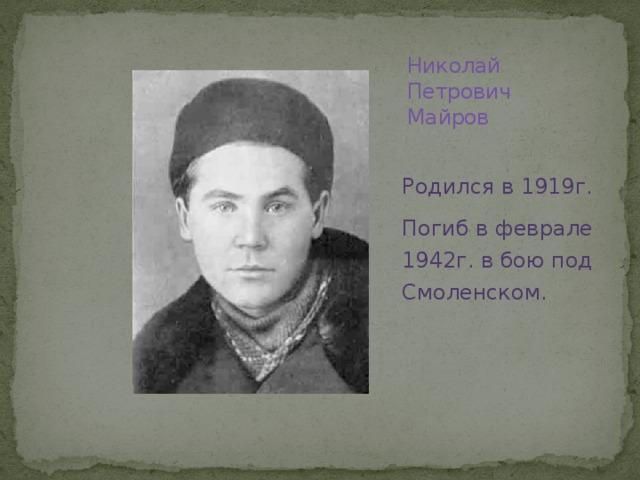 Николай Петрович Майров   Родился в 1919г. Погиб в феврале 1942г. в бою под Смоленском.