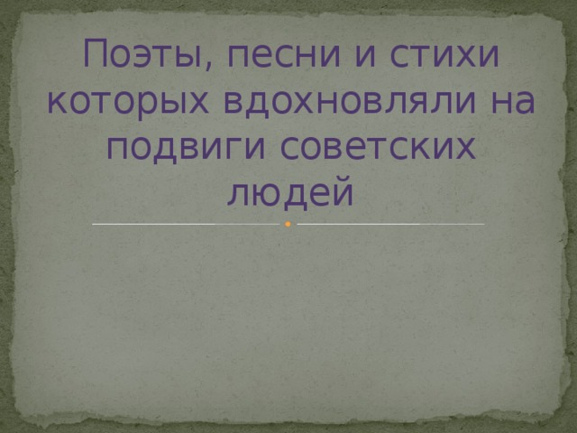 Поэты, песни и стихи которых вдохновляли на подвиги советских людей