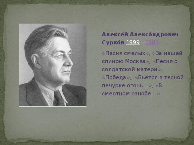 Алексе́й Алекса́ндрович Сурко́в  1899 — 1983 «Песня смелых», «За нашей спиною Москва», «Песня о солдатской матери», «Победа»,, «Бьётся в тесной печурке огонь…», «В смертном ознобе…»