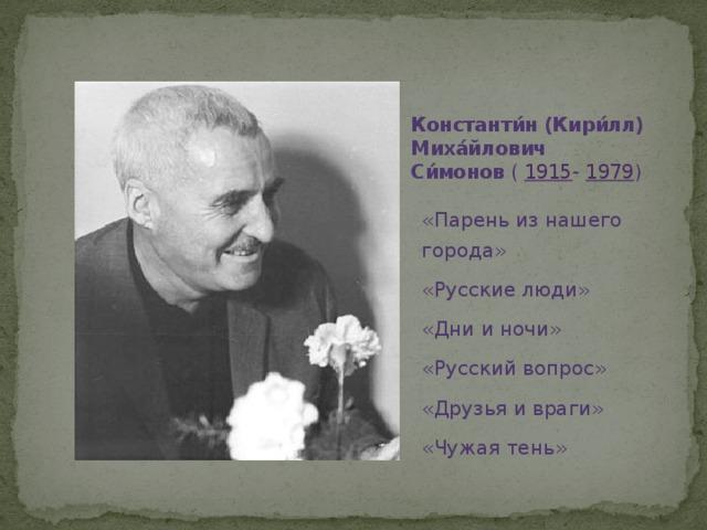 Константи́н (Кири́лл) Миха́йлович Си́монов ( 1915 - 1979 ) «Парень из нашего города» «Русские люди» «Дни и ночи» «Русский вопрос» «Друзья и враги» «Чужая тень»