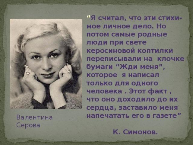 """"""" Я считал, что эти стихи- мое личное дело. Но потом самые родные люди при свете керосиновой коптилки переписывали на клочке бумаги """"Жди меня"""", которое я написал только для одного человека . Этот факт , что оно доходило до их сердца, заставило меня напечатать его в газете""""  К. Симонов. Валентина Серова"""
