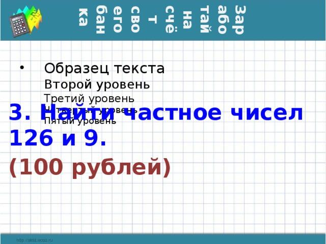 Заработай на счёт своего банка 3. Найти частное чисел 126 и 9. (100 рублей)