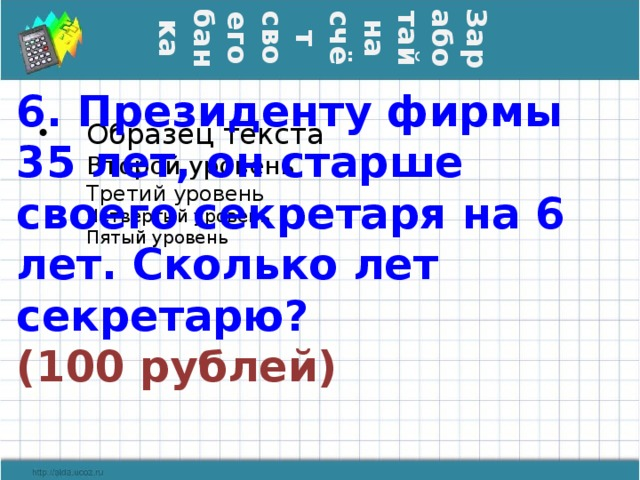 Заработай на счёт своего банка 6. Президенту фирмы 35 лет, он старше своего секретаря на 6 лет. Сколько лет секретарю?  (100 рублей)
