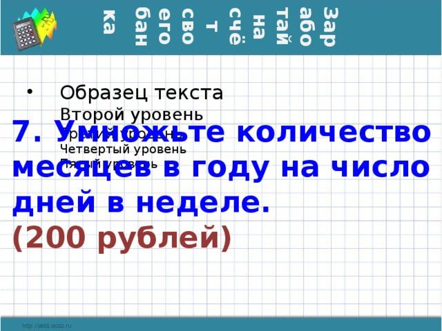 Заработай на счёт своего банка  7. Умножьте количество месяцев в году на число дней в неделе.  (200 рублей)