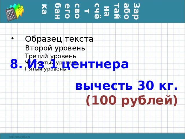 Заработай на счёт своего банка  8. Из 1 центнера вычесть 30 кг.  (100 рублей)