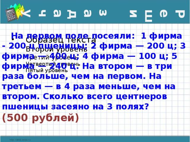 Реши задачу  На первом поле посеяли: 1 фирма - 200 ц пшеницы; 2 фирма — 200 ц; 3 фирма — 400 ц; 4 фирма — 100 ц; 5 фирма — 240 ц. На втором — в три раза больше, чем на первом. На третьем — в 4 раза меньше, чем на втором. Сколько всего центнеров пшеницы засеяно на 3 полях?  (500 рублей)