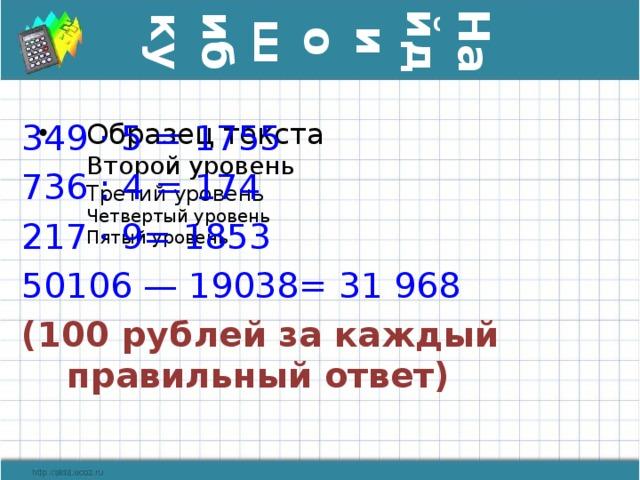 Найди ошибку 349 · 5 = 1755 736 : 4 = 174 217 · 9= 1853 50106 — 19038= 31 968 (100 рублей за каждый правильный ответ)