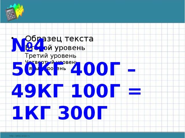 № 4 50КГ 400Г – 49КГ 100Г = 1КГ 300Г