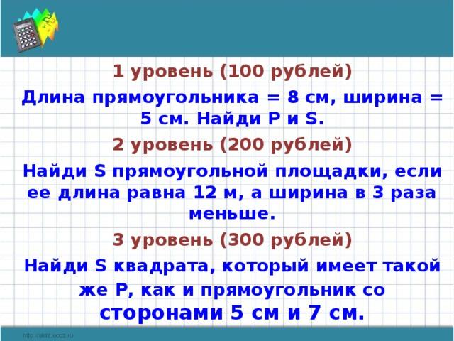 1 уровень (100 рублей) Длина прямоугольника = 8 см, ширина = 5 см. Найди Р и S . 2 уровень (200 рублей) Найди S прямоугольной площадки, если ее длина равна 12 м, а ширина в 3 раза меньше. 3 уровень (300 рублей) Найди S квадрата, который имеет такой же Р, как и прямоугольник со сторонами 5 см и 7 см.