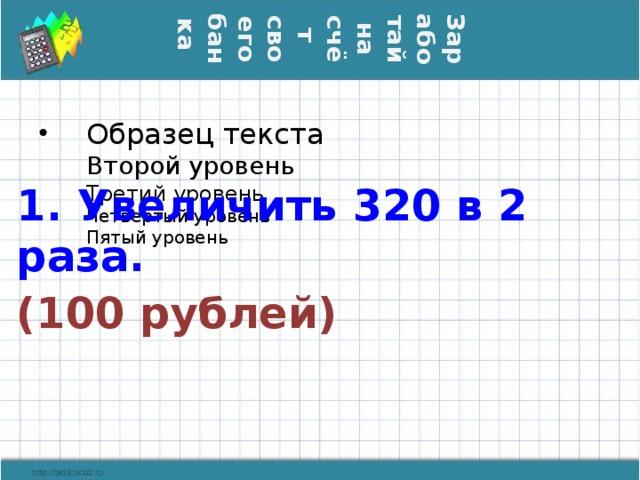 Заработай на счёт  своего банка 1. Увеличить 320 в 2 раза. (100 рублей)
