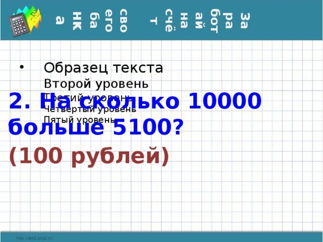 Заработай на счёт  своего ба нка 2. На сколько 10000 больше 5100? (100 рублей)