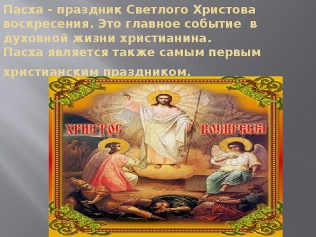 Пасха - праздник Светлого Христова воскресения. Это главное событие в духовной жизни христианина.  Пасха является также самым первым христианским праздником.