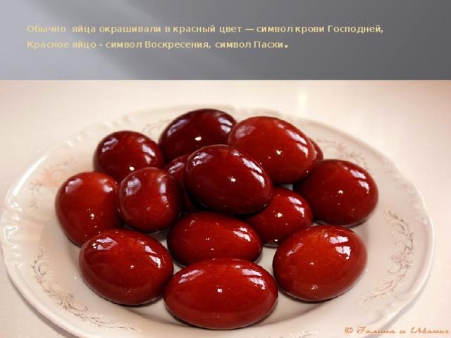 Обычно яйца окрашивали в красный цвет — символ крови Господней, Красное яйцо - символ Воскресения, символ Пасхи .