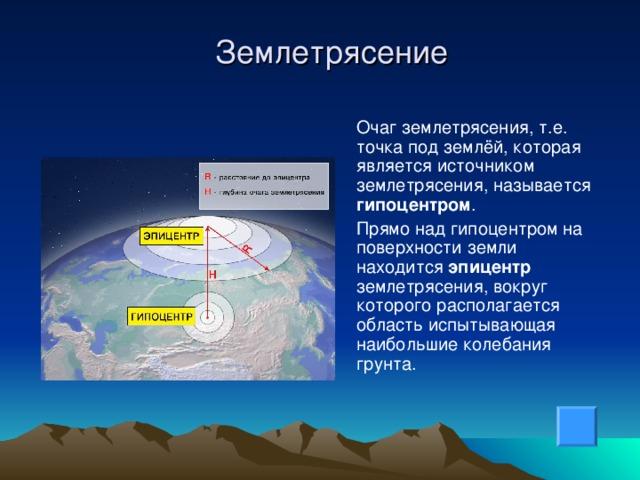 Землетрясение  Очаг землетрясения, т.е. точка под землёй, которая является источником землетрясения, называется гипоцентром .  Прямо над гипоцентром на поверхности земли находится эпицентр землетрясения, вокруг которого располагается область испытывающая наибольшие колебания грунта.