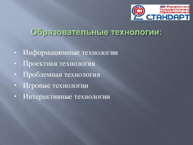 Информационные технологии Проектная технология Проблемная технология Игровые технологии Интерактивные технологии