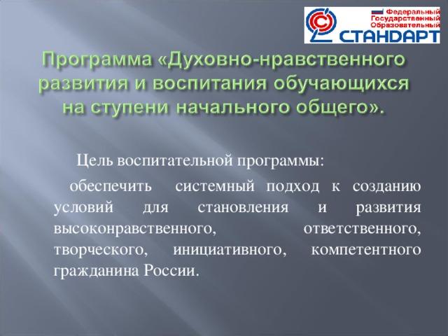 Цель воспитательной программы:  обеспечить системный подход к созданию условий для становления и развития высоконравственного, ответственного, творческого, инициативного, компетентного гражданина России.
