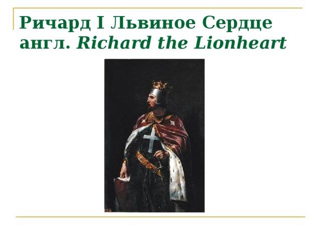 Ричард I Львиное Сердце  англ. Richard the Lionheart
