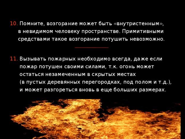 10. Помните, возгорание может быть «внутристенным»,  в невидимом человеку пространстве. Примитивными  средствами такое возгорание потушить невозможно. 11. Вызывать пожарных необходимо всегда, даже если  пожар потушен своими силами, т.к. огонь может  остаться незамеченным в скрытых местах  (в пустых деревянных перегородках, под полом и т.д.),  и может разгореться вновь в еще больших размерах.