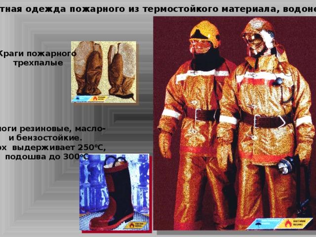Боевая защитная одежда пожарного из термостойкого материала, водонепроницаема Краги пожарного трехпалые Сапоги резиновые, масло- и бензостойкие. Верх выдерживает 250 0 С, подошва до 300 0 С