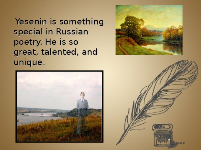 Yesenin is something special in Russian poetry. He is so great, talented, and unique.