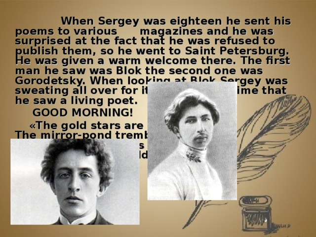 When Sergey was eighteen he sent his poems to various  magazines and he was surprised at the fact that he was refused to publish them, so he went to Saint Petersburg.  He was given a warm welcome there. The first man he saw was Blok the second one was Gorodetsky. When looking at Blok Sergey was sweating all over for it was the first time that he saw a living poet.   GOOD MORNING!  « The gold stars are sleeping,  The mirror-pond trembles,  The dawn light comes creeping  And heaven's net reddens… »
