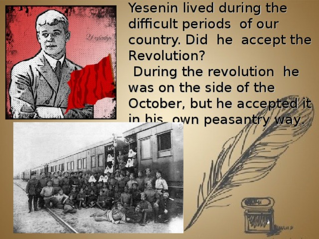 Yesenin lived during the difficult periods of our country. Did he accept the Revolution?  During the revolution he was on the side of the October, but he accepted it in his own peasantry way .