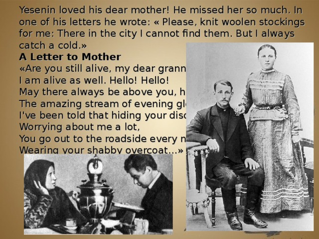 Yesenin loved his dear mother! He missed her so much. In one of his letters he wrote: « Please, knit woolen stockings for me: There in the city I cannot find them. But I always catch a cold. » A Letter to Mother « Are you still alive, my dear granny?  I am alive as well. Hello! Hello!  May there always be above you, honey,  The amazing stream of evening glow.  I've been told that hiding your disquiet,  Worrying about me a lot,  You go out to the roadside every night,  Wearing your shabby overcoat… »