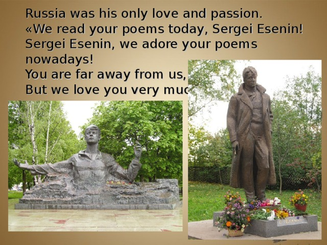 Russia was his only love and passion.  « We read your poems today, Sergei Esenin!  Sergei Esenin, we adore your poems nowadays!  You are far away from us,  But we love you very much! »