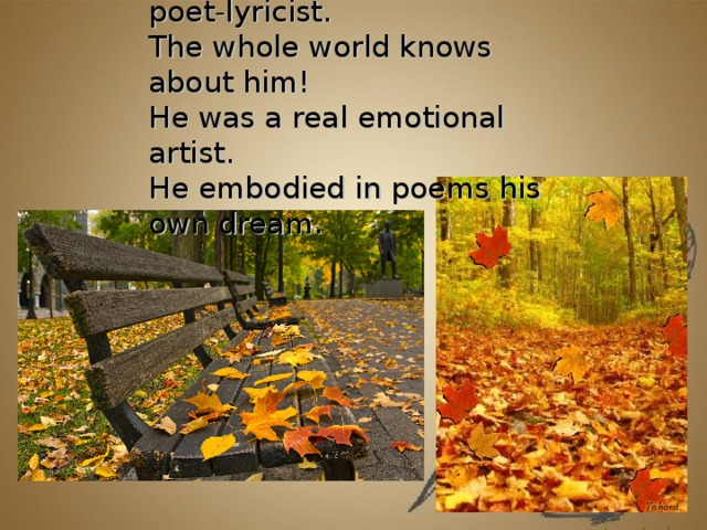 Sergei Е senin is a great poet-lyricist.  The whole world knows about him!  He was a real emotional artist.  He embodied in poems his own dream.