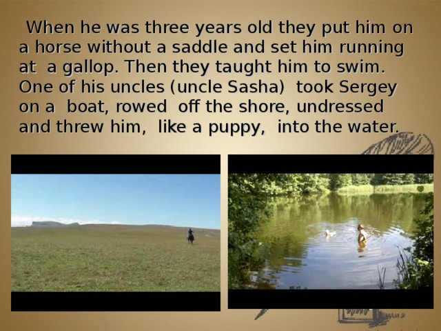 When he was three years old they put him on a horse without a saddle and set him running at a gallop. Then they taught him to swim. One of his uncles (uncle Sasha) took Sergey on a boat, rowed off the shore, undressed and threw him, like a puppy, into the water.