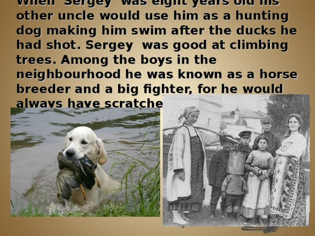 When Sergey was eight years old his other uncle would use him as a hunting dog making him swim after the ducks he had shot. Sergey was good at climbing trees. Among the boys in the neighbourhood he was known as a horse breeder and a big fighter, for he would always have scratches on his face.