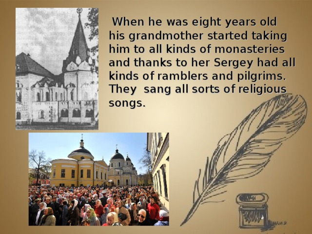 When he was eight years old his grandmother started taking him to all kinds of monasteries and thanks to her Sergey had all kinds of ramblers and pilgrims. They sang all sorts of religious songs.