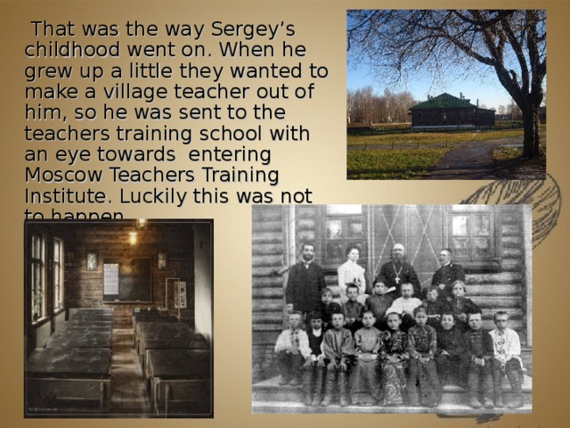 That was the way Sergey's childhood went on. When he grew up a little they wanted to make a village teacher out of him, so he was sent to the teachers training school with an eye towards entering Moscow Teachers Training Institute. Luckily this was not to happen.