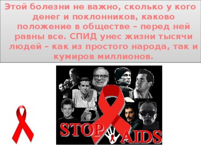 Этой болезни не важно, сколько у кого денег и поклонников, каково положение в обществе – перед ней равны все. СПИД унес жизни тысячи людей – как из простого народа, так и кумиров миллионов.