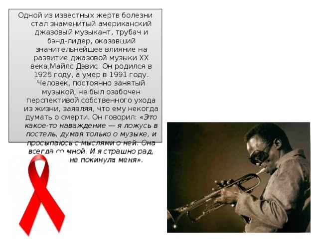 Одной из известных жертв болезни стал знаменитый американский джазовый музыкант, трубач и бэнд-лидер, оказавший значительнейшее влияние на развитие джазовой музыки XX века,Майлс Дэвис. Он родился в 1926 году, а умер в 1991 году. Человек, постоянно занятый музыкой, не был озабочен перспективой собственного ухода из жизни, заявляя, что ему некогда думать о смерти. Он говорил: «Это какое-то наваждение — я ложусь в постель, думая только о музыке, и просыпаюсь с мыслями о ней. Она всегда со мной. И я страшно рад, что она не покинула меня».