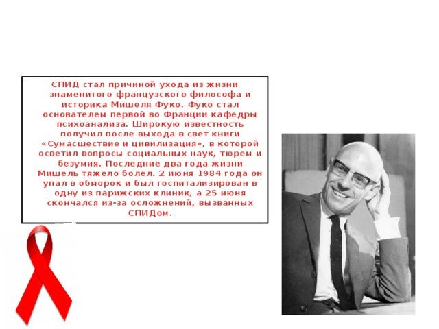СПИД стал причиной ухода из жизни знаменитого французского философа и историка Мишеля Фуко. Фуко стал основателем первой во Франции кафедры психоанализа. Широкую известность получил после выхода в свет книги «Сумасшествие и цивилизация», в которой осветил вопросы социальных наук, тюрем и безумия. Последние два года жизни Мишель тяжело болел. 2 июня 1984 года он упал в обморок и был госпитализирован в одну из парижских клиник, а 25 июня скончался из-за осложнений, вызванных СПИДом.