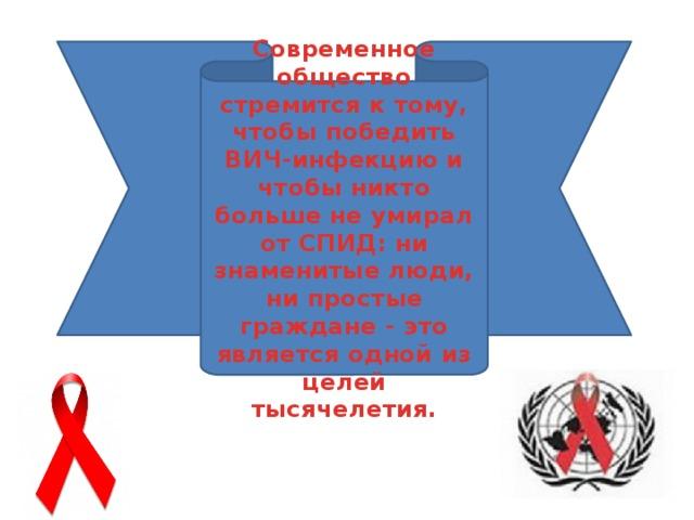 Современное общество стремится к тому, чтобы победить ВИЧ-инфекцию и чтобы никто больше не умирал от СПИД: ни знаменитые люди, ни простые граждане - это является одной из целей тысячелетия.