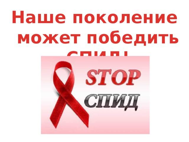 Наше поколение может победить СПИД!