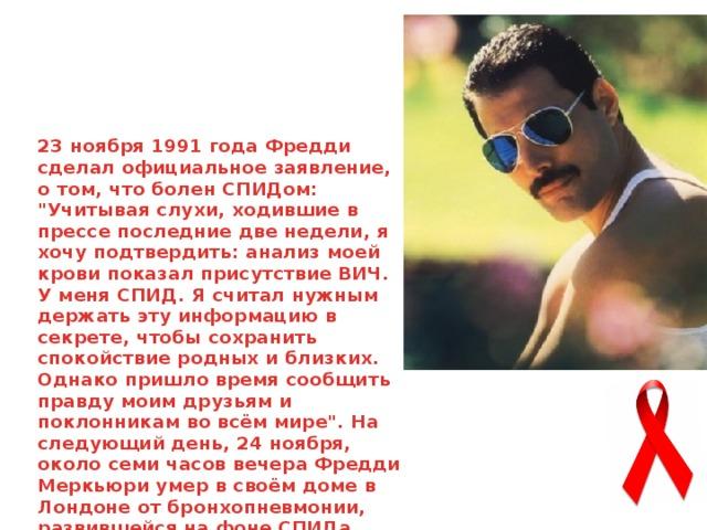 23 ноября 1991 года Фредди сделал официальное заявление, о том, что болен СПИДом: