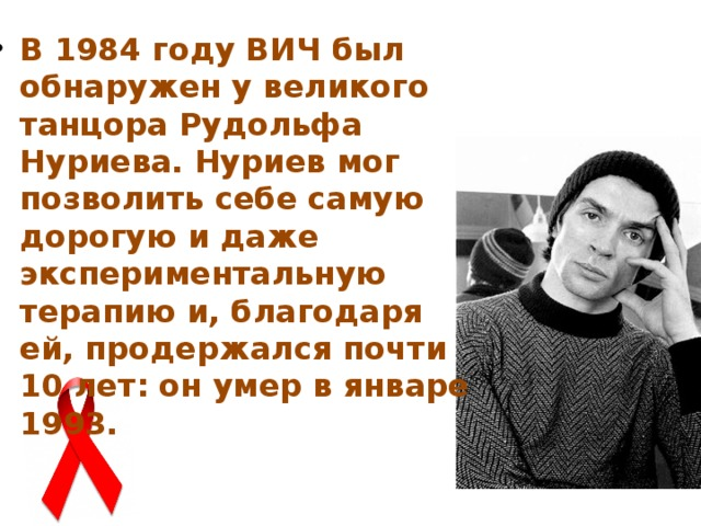 В 1984 году ВИЧ был обнаружен у великого танцора Рудольфа Нуриева. Нуриев мог позволить себе самую дорогую и даже экспериментальную терапию и, благодаря ей, продержался почти 10 лет: он умер в январе 1993.