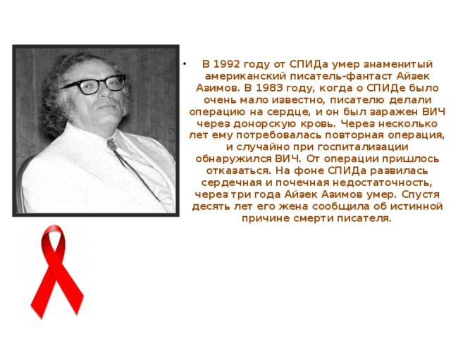 В 1992 году от СПИДа умер знаменитый американский писатель-фантастАйзек Азимов. В 1983 году, когда о СПИДе было очень мало известно, писателю делали операцию на сердце, и он был заражен ВИЧ через донорскую кровь. Через несколько лет ему потребовалась повторная операция, и случайно при госпитализации обнаружился ВИЧ. От операции пришлось отказаться. На фоне СПИДа развилась сердечная и почечная недостаточность, через три года Айзек Азимов умер. Спустя десять лет его жена сообщила об истинной причине смерти писателя.