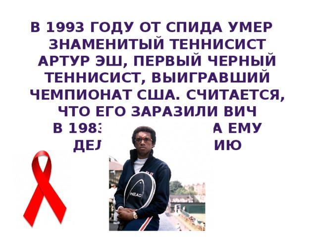 В1993 году отСПИДа умер знаменитый теннисист АртурЭш, первый черный теннисист, выигравший чемпионат США. Считается, что его заразили ВИЧ в1983году, когда ему делали операцию насердце.