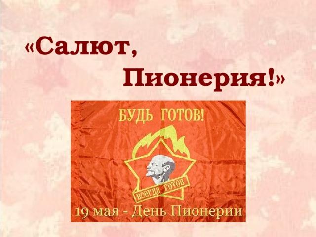 «Салют,  Пионерия!»