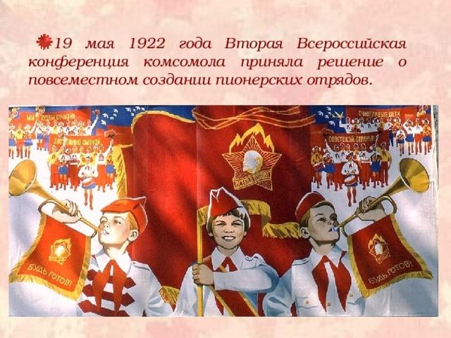 19 мая 1922 года Вторая Всероссийская конференция комсомола приняла решение о повсеместном создании пионерских отрядов.