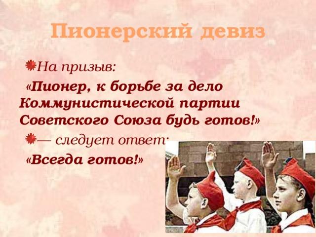 Пионерский девиз На призыв: «Пионер, к борьбе за дело Коммунистической партии Советского Союза будь готов!» — следует ответ: «Всегда готов!»