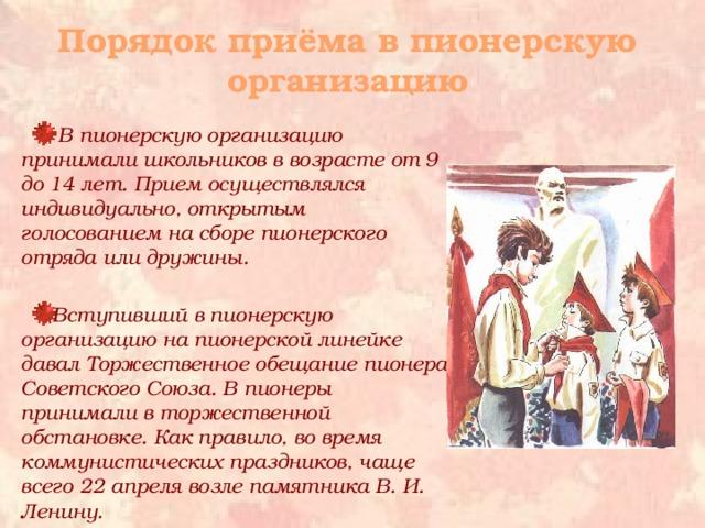 Порядок приёма в пионерскую организацию  В пионерскую организацию принимали школьников в возрасте от 9 до 14 лет. Прием осуществлялся индивидуально, открытым голосованием на сборе пионерского отряда или дружины.  Вступивший в пионерскую организацию на пионерской линейке давал Торжественное обещание пионера Советского Союза. В пионеры принимали в торжественной обстановке. Как правило, во время коммунистических праздников, чаще всего 22 апреля возле памятника В. И. Ленину.
