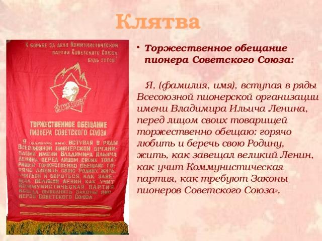 Клятва Торжественное обещание пионера Советского Союза:    Я, (фамилия, имя), вступая в ряды Всесоюзной пионерской организации имени Владимира Ильича Ленина, перед лицомсвоих товарищей торжественно обещаю: горячо любить и беречь свою Родину, жить, как завещал великий Ленин, как учит Коммунистическая партия, как требуют Законы пионеров Советского Союза».